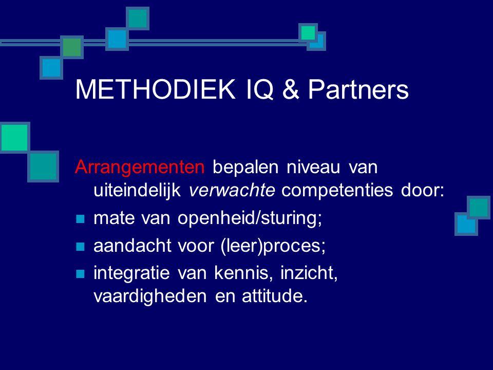 METHODIEK IQ & Partners Arrangementen bepalen niveau van uiteindelijk verwachte competenties door:  mate van openheid/sturing;  aandacht voor (leer)proces;  integratie van kennis, inzicht, vaardigheden en attitude.