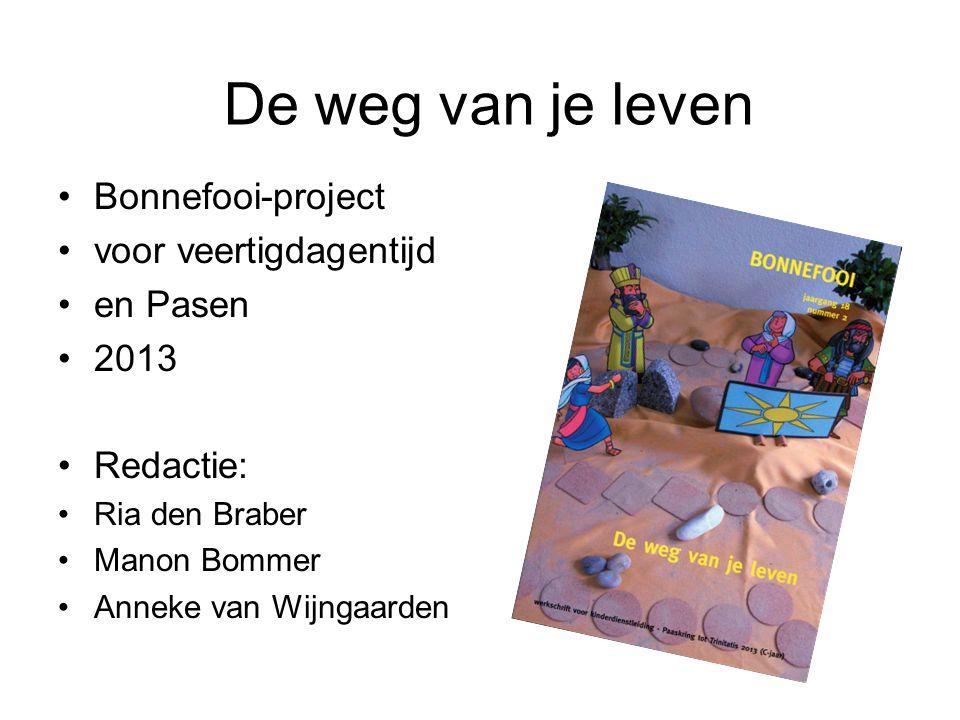 De weg van je leven •Bonnefooi-project •voor veertigdagentijd •en Pasen •2013 •Redactie: •Ria den Braber •Manon Bommer •Anneke van Wijngaarden