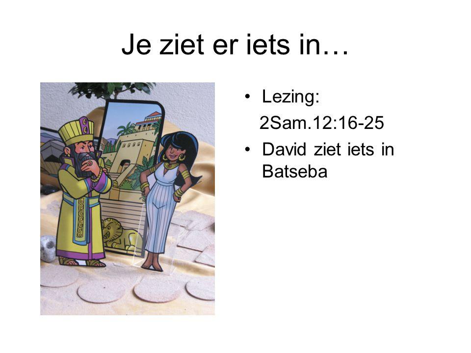 Je ziet er iets in… •Lezing: 2Sam.12:16-25 •David ziet iets in Batseba