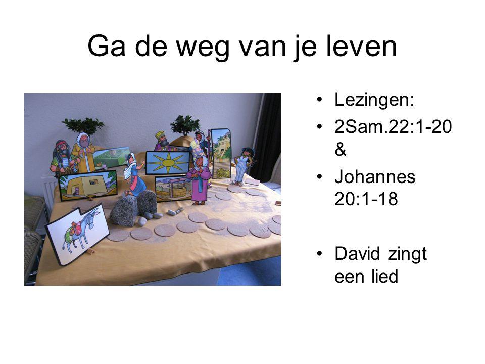 Ga de weg van je leven •Lezingen: •2Sam.22:1-20 & •Johannes 20:1-18 •David zingt een lied