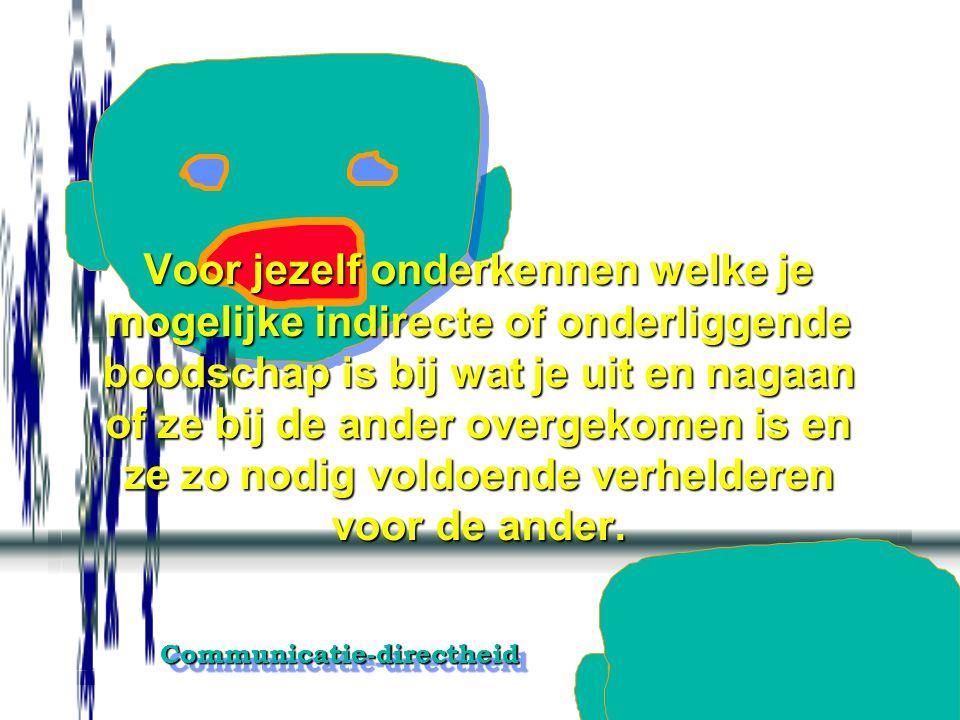 Communicatie-directheidCommunicatie-directheid Vermijden dat de ander tussen de regels door moet lezen.