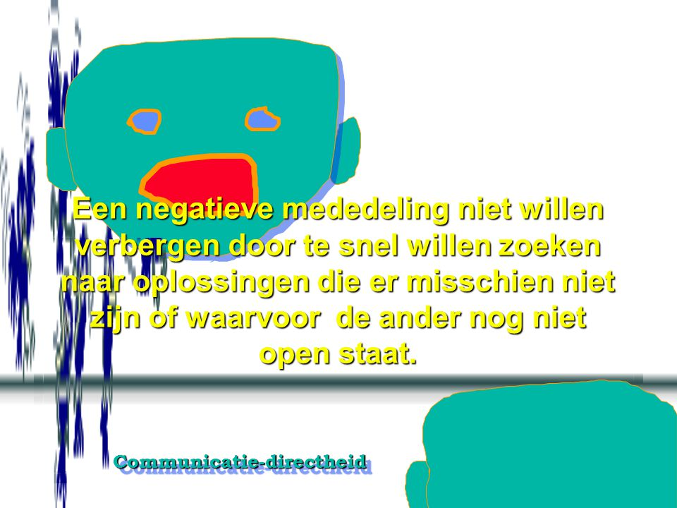 Communicatie-directheidCommunicatie-directheid Redenen of context, zo gewenst door de ander, stapsgewijze kort toelichten pas als en volgens dat de an