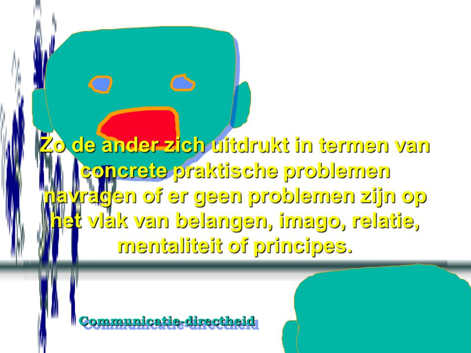 Communicatie-directheidCommunicatie-directheid Zo de ander zich uitdrukt in termen van principes, mentaliteit, de relatie of het eigen imago, doorvrag