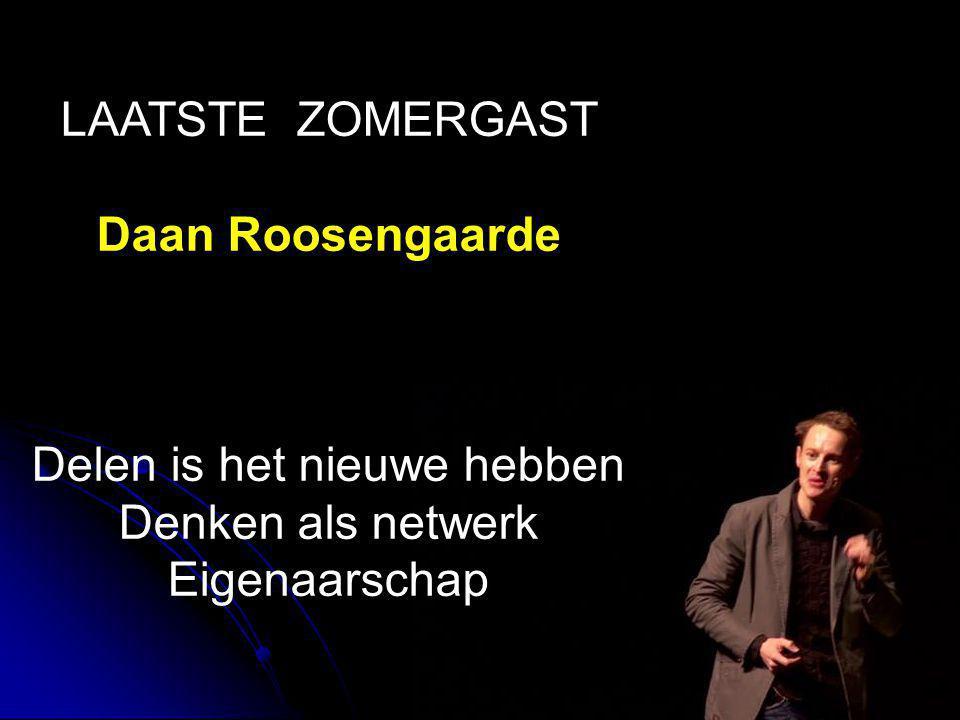 LAATSTE ZOMERGAST Daan Roosengaarde Delen is het nieuwe hebben Denken als netwerk Eigenaarschap