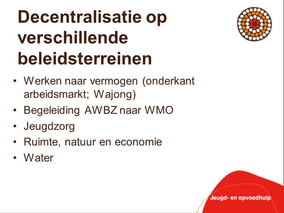 Decentralisatie op verschillende beleidsterreinen •Werken naar vermogen (onderkant arbeidsmarkt; Wajong) •Begeleiding AWBZ naar WMO •Jeugdzorg •Ruimte
