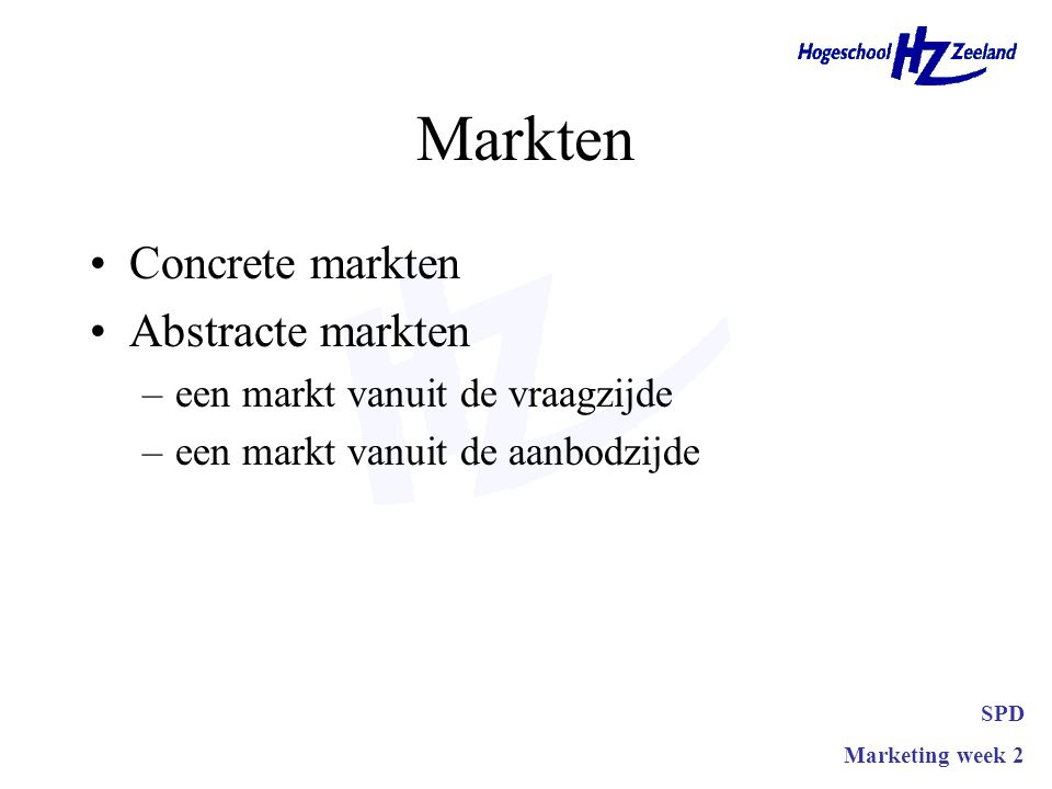 Markten •Concrete markten •Abstracte markten –een markt vanuit de vraagzijde –een markt vanuit de aanbodzijde SPD Marketing week 2