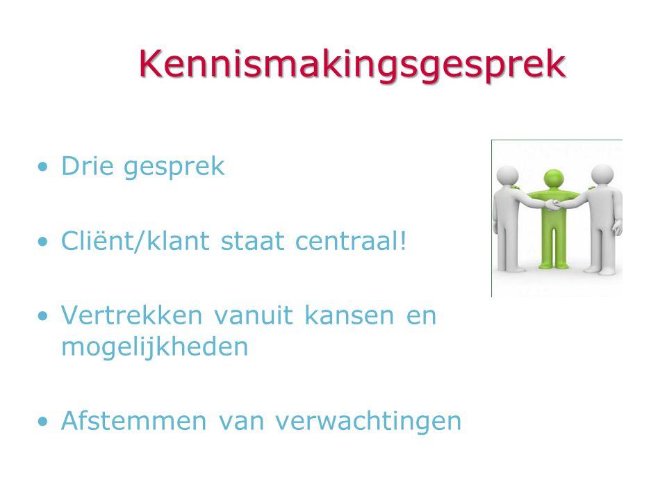 Kennismakingsgesprek •Drie gesprek •Cliënt/klant staat centraal! •Vertrekken vanuit kansen en mogelijkheden •Afstemmen van verwachtingen