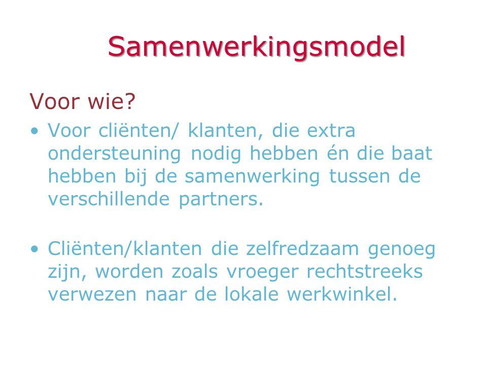 Samenwerkingsmodel Voor wie? •Voor cliënten/ klanten, die extra ondersteuning nodig hebben én die baat hebben bij de samenwerking tussen de verschille