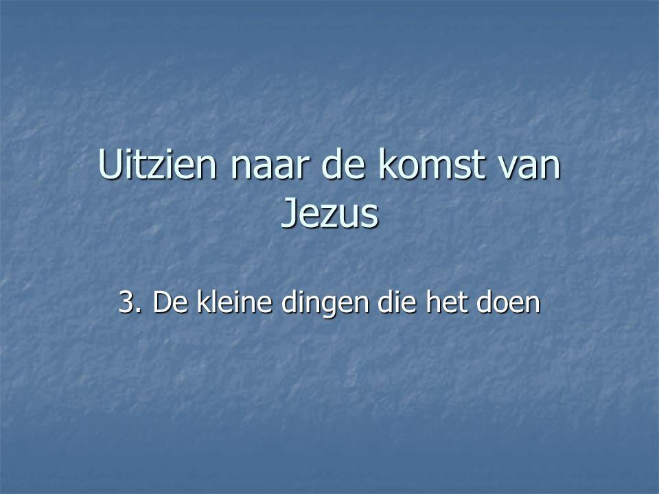 Uitzien naar de komst van Jezus 3. De kleine dingen die het doen
