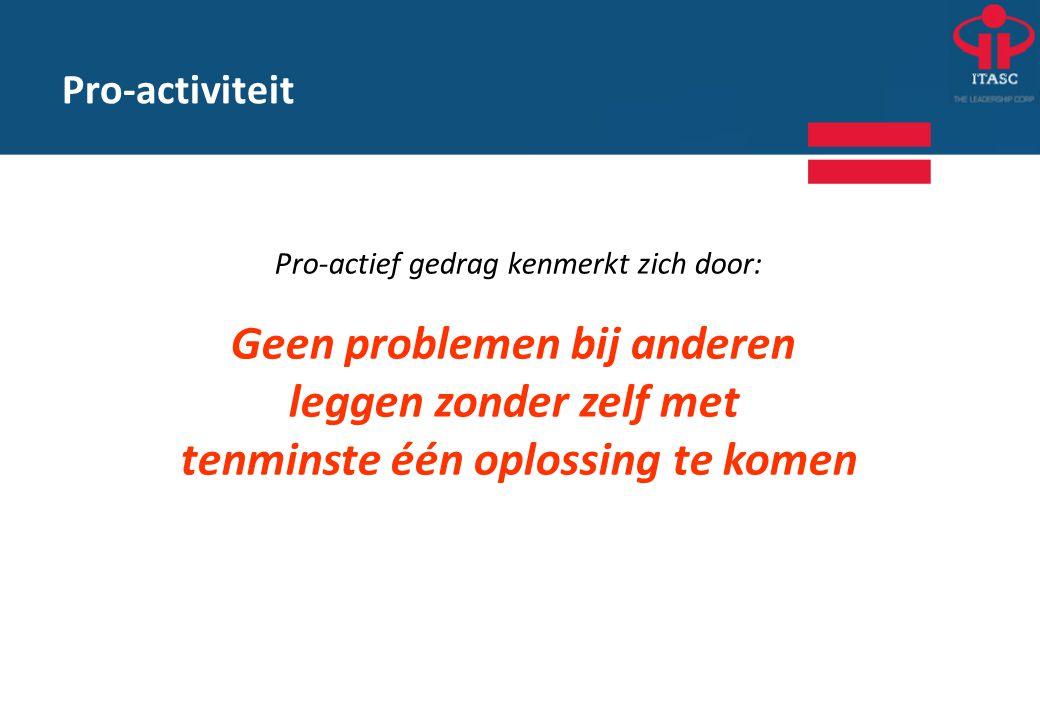 Pro-activiteit Pro-actief gedrag kenmerkt zich door: Geen problemen bij anderen leggen zonder zelf met tenminste één oplossing te komen
