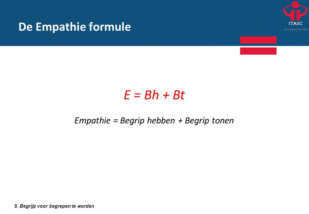 5. Begrijp voor begrepen te worden De Empathie formule E = Bh + Bt Empathie = Begrip hebben + Begrip tonen