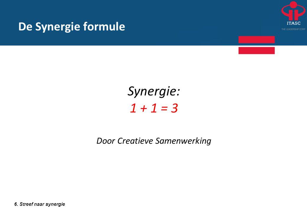 De Synergie formule 6. Streef naar synergie Synergie: 1 + 1 = 3 Door Creatieve Samenwerking