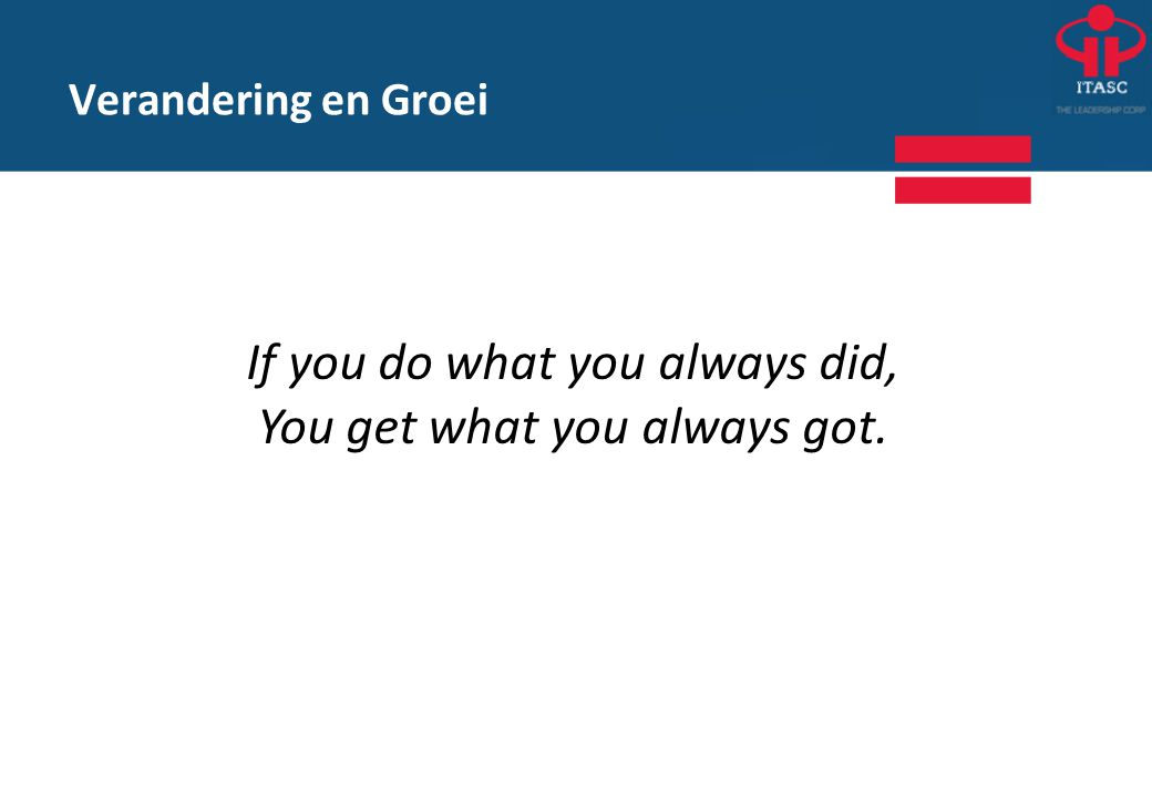 If you do what you always did, You get what you always got. Verandering en Groei