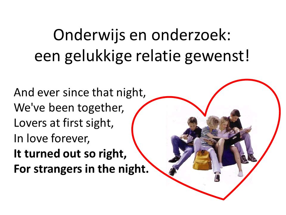 Onderwijs en onderzoek: een gelukkige relatie gewenst! And ever since that night, We've been together, Lovers at first sight, In love forever, It turn