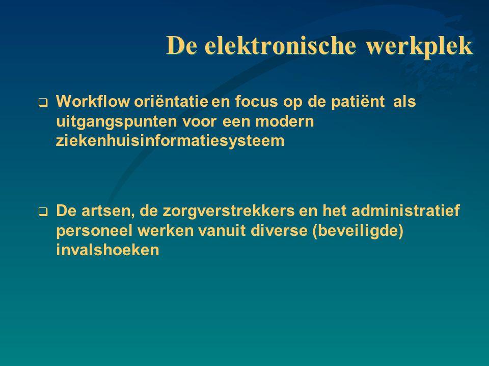 De elektronische werkplek  Workflow oriëntatie en focus op de patiënt als uitgangspunten voor een modern ziekenhuisinformatiesysteem  De artsen, de zorgverstrekkers en het administratief personeel werken vanuit diverse (beveiligde) invalshoeken