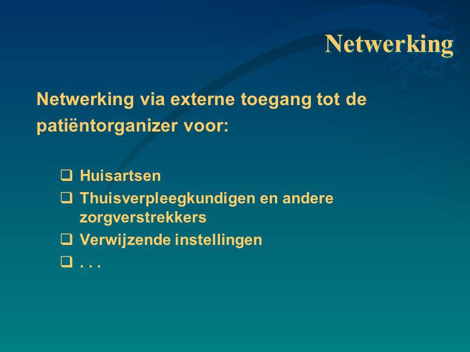 Netwerking Netwerking via externe toegang tot de patiëntorganizer voor:  Huisartsen  Thuisverpleegkundigen en andere zorgverstrekkers  Verwijzende