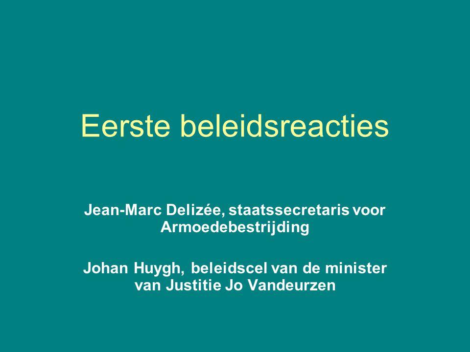 Eerste beleidsreacties Jean-Marc Delizée, staatssecretaris voor Armoedebestrijding Johan Huygh, beleidscel van de minister van Justitie Jo Vandeurzen