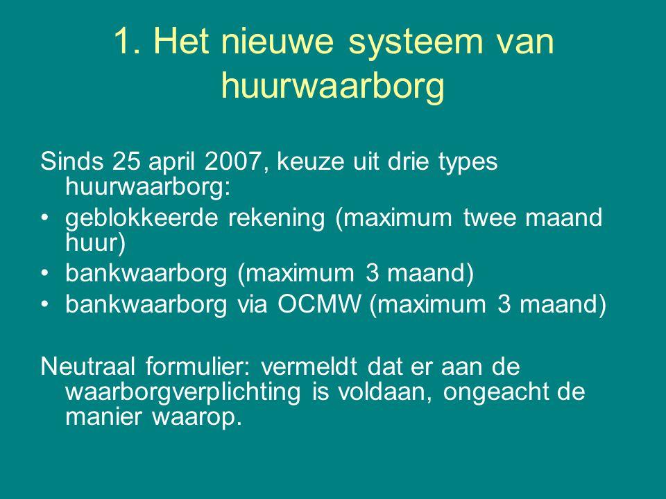 1. Het nieuwe systeem van huurwaarborg Sinds 25 april 2007, keuze uit drie types huurwaarborg: •geblokkeerde rekening (maximum twee maand huur) •bankw