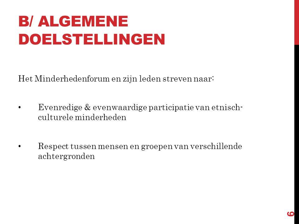 B/ ALGEMENE DOELSTELLINGEN Het Minderhedenforum en zijn leden streven naar: • Evenredige & evenwaardige participatie van etnisch- culturele minderheden • Respect tussen mensen en groepen van verschillende achtergronden 6