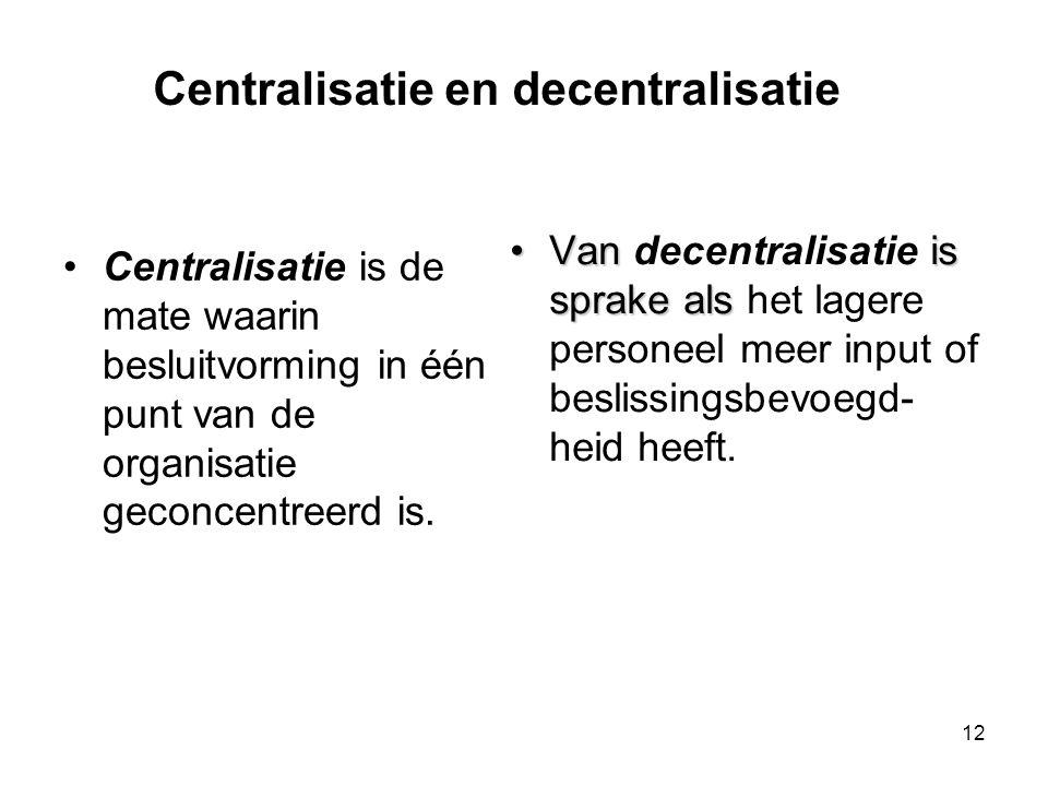 12 •Centralisatie is de mate waarin besluitvorming in één punt van de organisatie geconcentreerd is. •Van is sprake als •Van decentralisatie is sprake