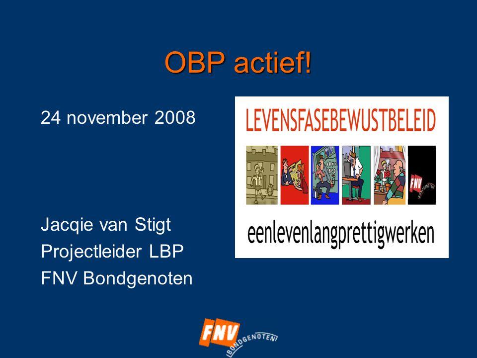 OBP actief! 24 november 2008 Jacqie van Stigt Projectleider LBP FNV Bondgenoten