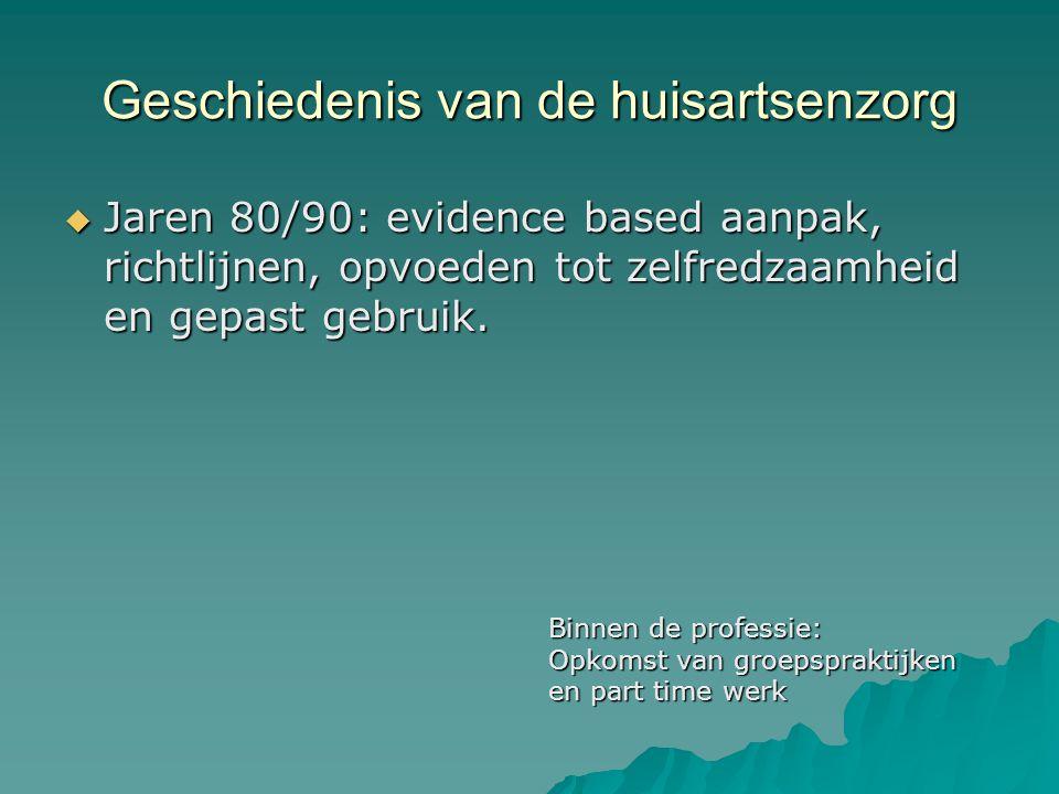 Geschiedenis van de huisartsenzorg  Jaren 80/90: evidence based aanpak, richtlijnen, opvoeden tot zelfredzaamheid en gepast gebruik.