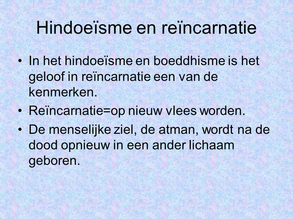 •In het hindoeïsme en boeddhisme is het geloof in reïncarnatie een van de kenmerken. •Reïncarnatie=op nieuw vlees worden. •De menselijke ziel, de atma