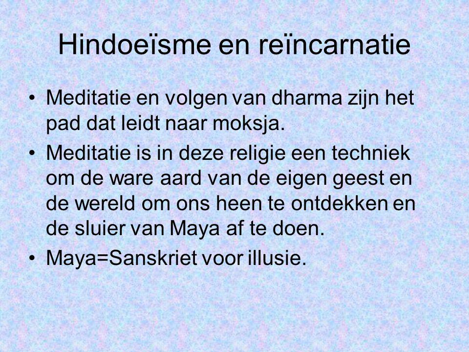 Hindoeïsme en reïncarnatie •Meditatie en volgen van dharma zijn het pad dat leidt naar moksja. •Meditatie is in deze religie een techniek om de ware a