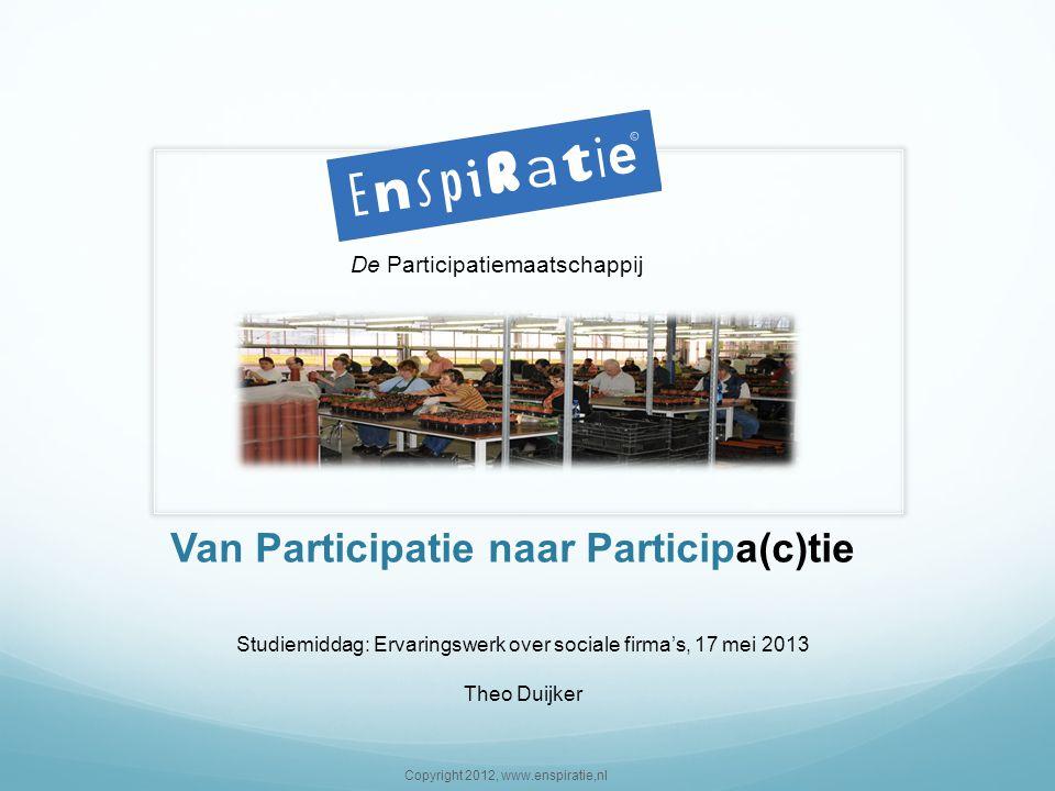 Van Participatie naar Participa(c)tie De Participatiemaatschappij Copyright 2012, www.enspiratie,nl Studiemiddag: Ervaringswerk over sociale firma's,
