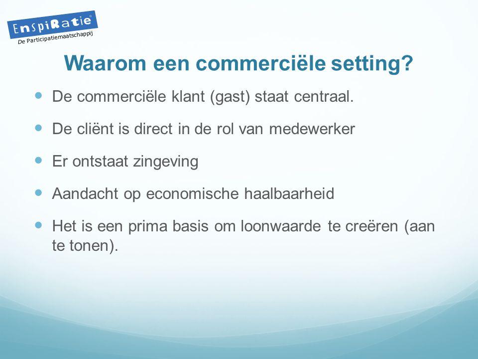 Waarom een commerciële setting?  De commerciële klant (gast) staat centraal.  De cliënt is direct in de rol van medewerker  Er ontstaat zingeving 