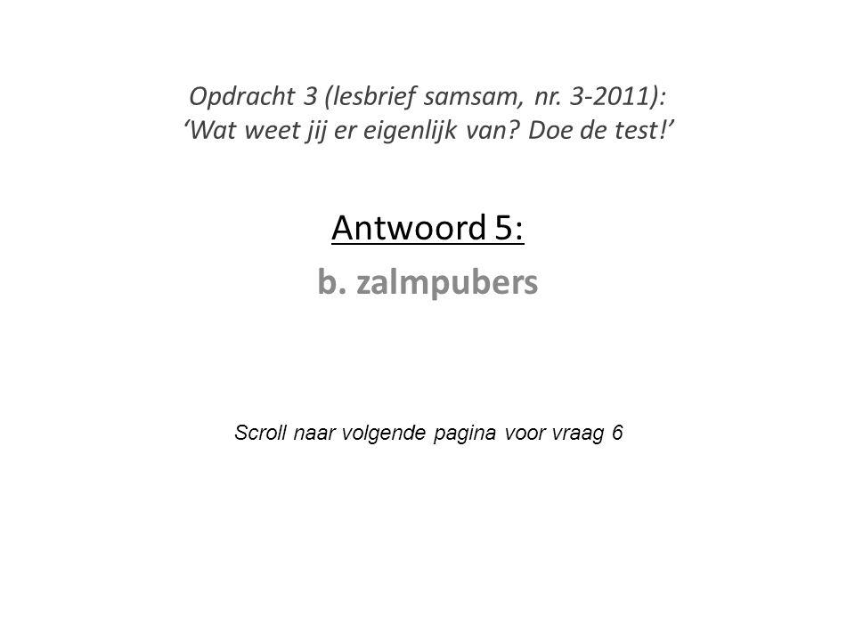 Antwoord 5: b. zalmpubers Scroll naar volgende pagina voor vraag 6 Opdracht 3 (lesbrief samsam, nr. 3-2011): 'Wat weet jij er eigenlijk van? Doe de te
