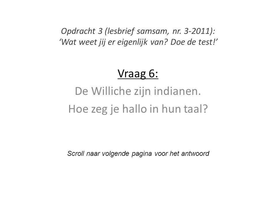 Vraag 6: De Williche zijn indianen. Hoe zeg je hallo in hun taal? Scroll naar volgende pagina voor het antwoord Opdracht 3 (lesbrief samsam, nr. 3-201