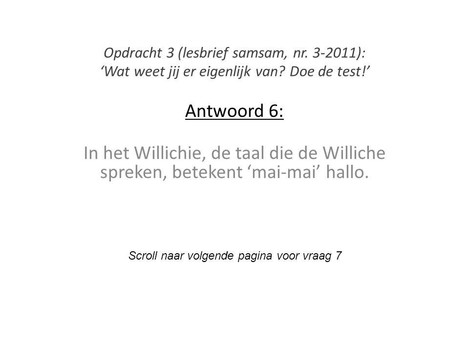 Antwoord 6: In het Willichie, de taal die de Williche spreken, betekent 'mai-mai' hallo. Scroll naar volgende pagina voor vraag 7 Opdracht 3 (lesbrief