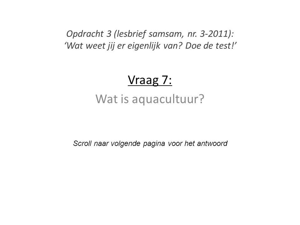 Vraag 7: Wat is aquacultuur? Scroll naar volgende pagina voor het antwoord Opdracht 3 (lesbrief samsam, nr. 3-2011): 'Wat weet jij er eigenlijk van? D
