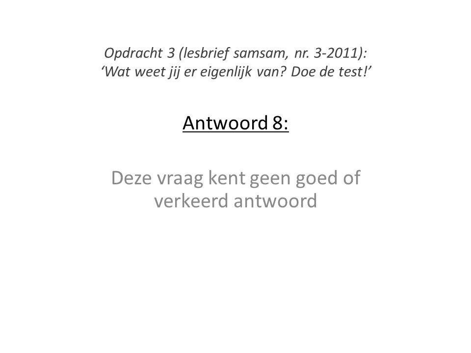 Antwoord 8: Deze vraag kent geen goed of verkeerd antwoord Opdracht 3 (lesbrief samsam, nr. 3-2011): 'Wat weet jij er eigenlijk van? Doe de test!'
