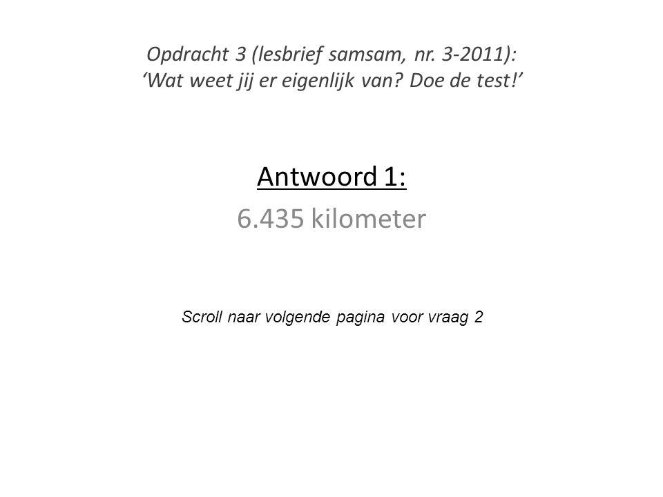 Antwoord 1: 6.435 kilometer Scroll naar volgende pagina voor vraag 2 Opdracht 3 (lesbrief samsam, nr. 3-2011): 'Wat weet jij er eigenlijk van? Doe de