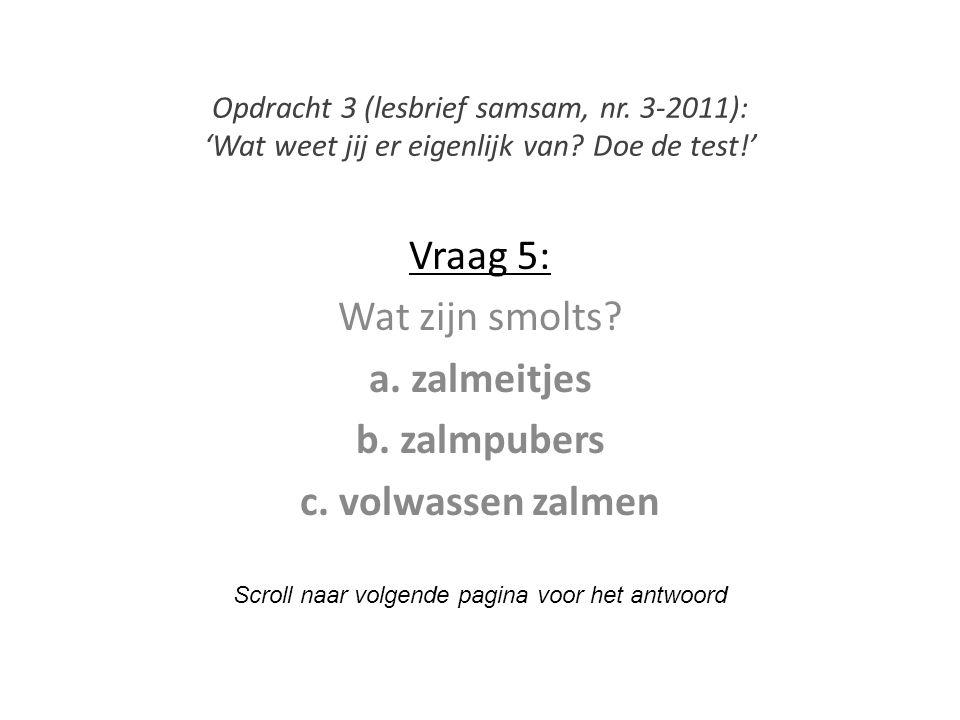 Vraag 5: Wat zijn smolts? a. zalmeitjes b. zalmpubers c. volwassen zalmen Scroll naar volgende pagina voor het antwoord Opdracht 3 (lesbrief samsam, n