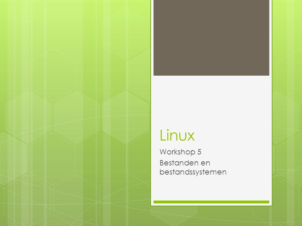 Over bestanden  Alles in Linux is een bestand  Als het geen bestand is, is het een proces  Een map is ook een bestand  Een programma ook  Een apparaat ook (device)