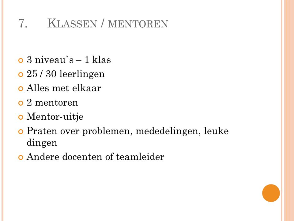 7.K LASSEN / MENTOREN 3 niveau`s – 1 klas 25 / 30 leerlingen Alles met elkaar 2 mentoren Mentor-uitje Praten over problemen, mededelingen, leuke dingen Andere docenten of teamleider