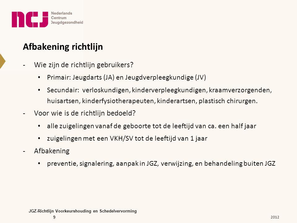 10 Inhoud van de richtlijn -H1 Inleiding -H2 Voorkeurshouding en schedelvervorming -H3 Etiologie -H4 Risicogroepen -H5 Natuurlijk beloop -H6 Preventie, signalering en aanpak in de JGZ -H7 Therapeutische interventie -H8 Criteria voor verwijzing voor diagnostiek en behandeling -H9 Ketenzorg -H10 Ouderperspectief -H11 Stroomdiagram JGZ-Richtlijn Voorkeurshouding en Schedelvervorming 2012