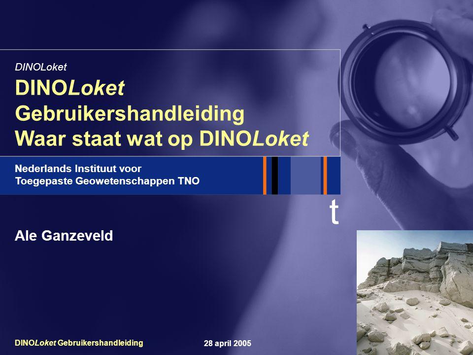 t Nederlands Instituut voor Toegepaste Geowetenschappen TNO 28 april 2005DINOLoket Gebruikershandleiding DINOLoket Gebruikershandleiding Waar staat wat op DINOLoket DINOLoket Ale Ganzeveld
