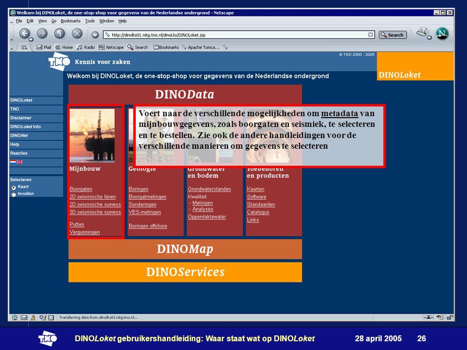 28 april 2005DINOLoket gebruikershandleiding: Waar staat wat op DINOLoket26 Voert naar de verschillende mogelijkheden om metadata van mijnbouwgegevens, zoals boorgaten en seismiek, te selecteren en te bestellen.