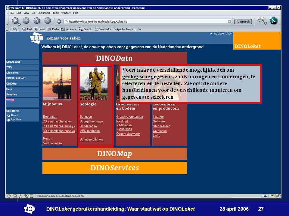 28 april 2005DINOLoket gebruikershandleiding: Waar staat wat op DINOLoket27 Voert naar de verschillende mogelijkheden om geologische gegevens, zoals boringen en sonderingen, te selecteren en te bestellen.