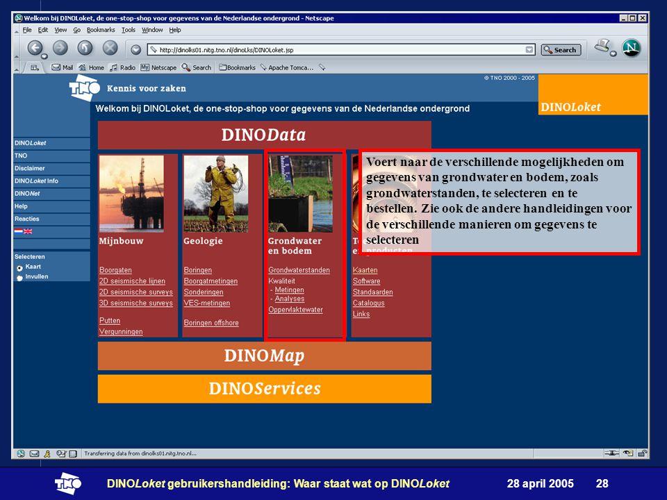 28 april 2005DINOLoket gebruikershandleiding: Waar staat wat op DINOLoket28 Voert naar de verschillende mogelijkheden om gegevens van grondwater en bodem, zoals grondwaterstanden, te selecteren en te bestellen.