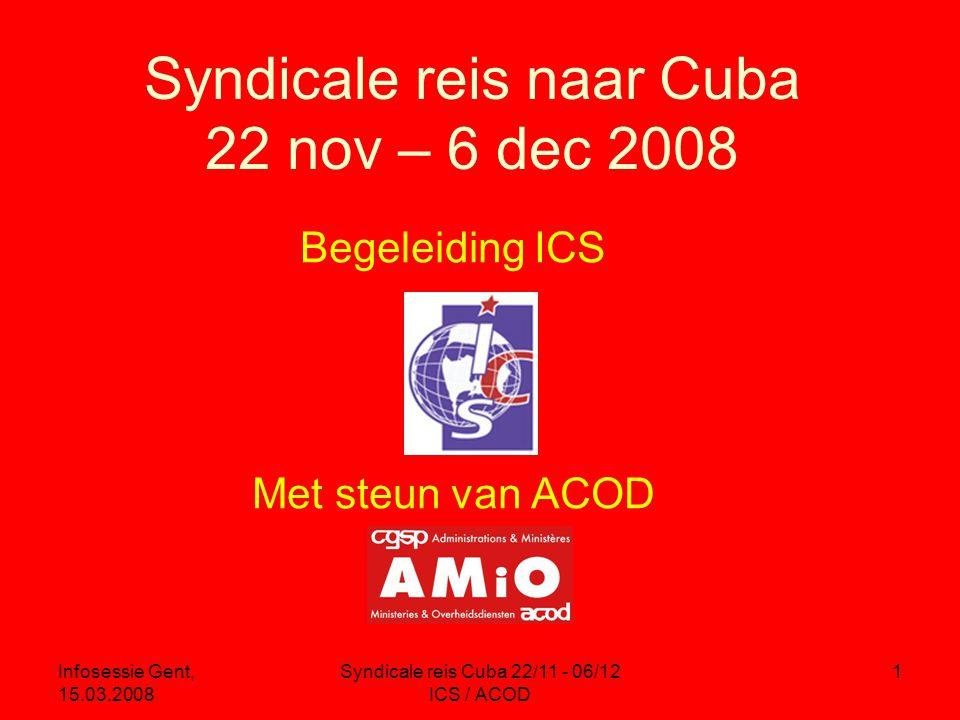 Infosessie Gent, 15.03.2008 Syndicale reis Cuba 22/11 - 06/12 ICS / ACOD 1 Syndicale reis naar Cuba 22 nov – 6 dec 2008 Begeleiding ICS Met steun van ACOD