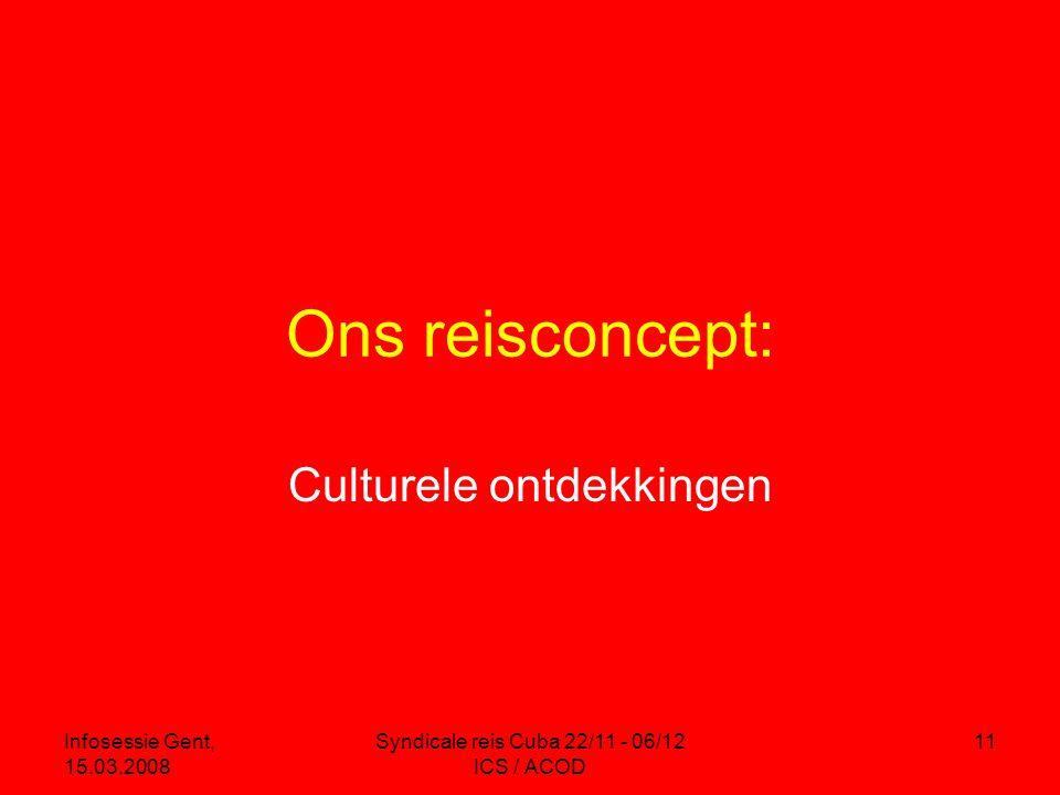 Infosessie Gent, 15.03.2008 Syndicale reis Cuba 22/11 - 06/12 ICS / ACOD 11 Ons reisconcept: Culturele ontdekkingen