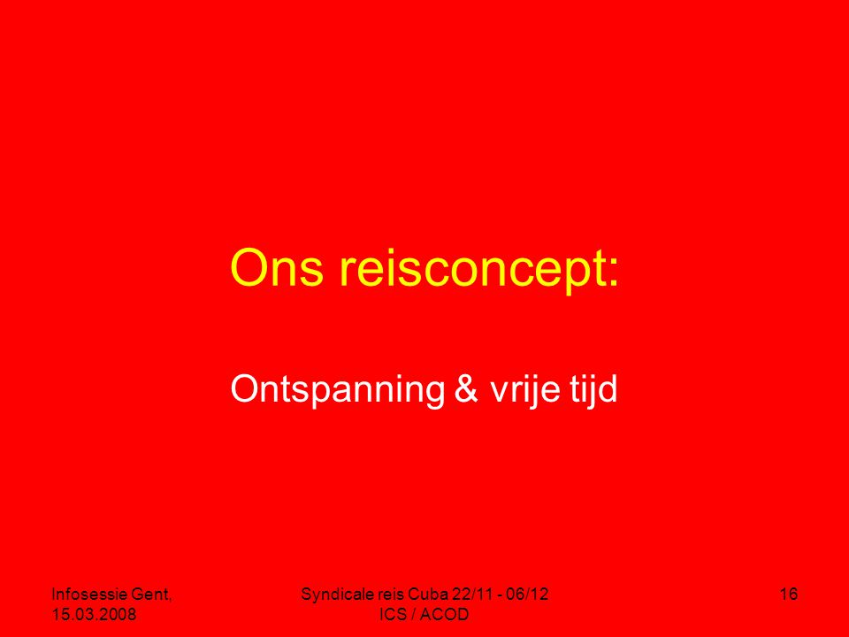 Infosessie Gent, 15.03.2008 Syndicale reis Cuba 22/11 - 06/12 ICS / ACOD 16 Ons reisconcept: Ontspanning & vrije tijd