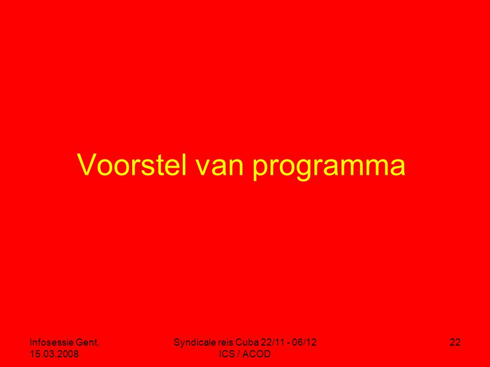 Infosessie Gent, 15.03.2008 Syndicale reis Cuba 22/11 - 06/12 ICS / ACOD 22 Voorstel van programma