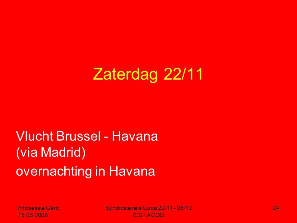 Infosessie Gent, 15.03.2008 Syndicale reis Cuba 22/11 - 06/12 ICS / ACOD 24 Zaterdag 22/11 Vlucht Brussel - Havana (via Madrid) overnachting in Havana