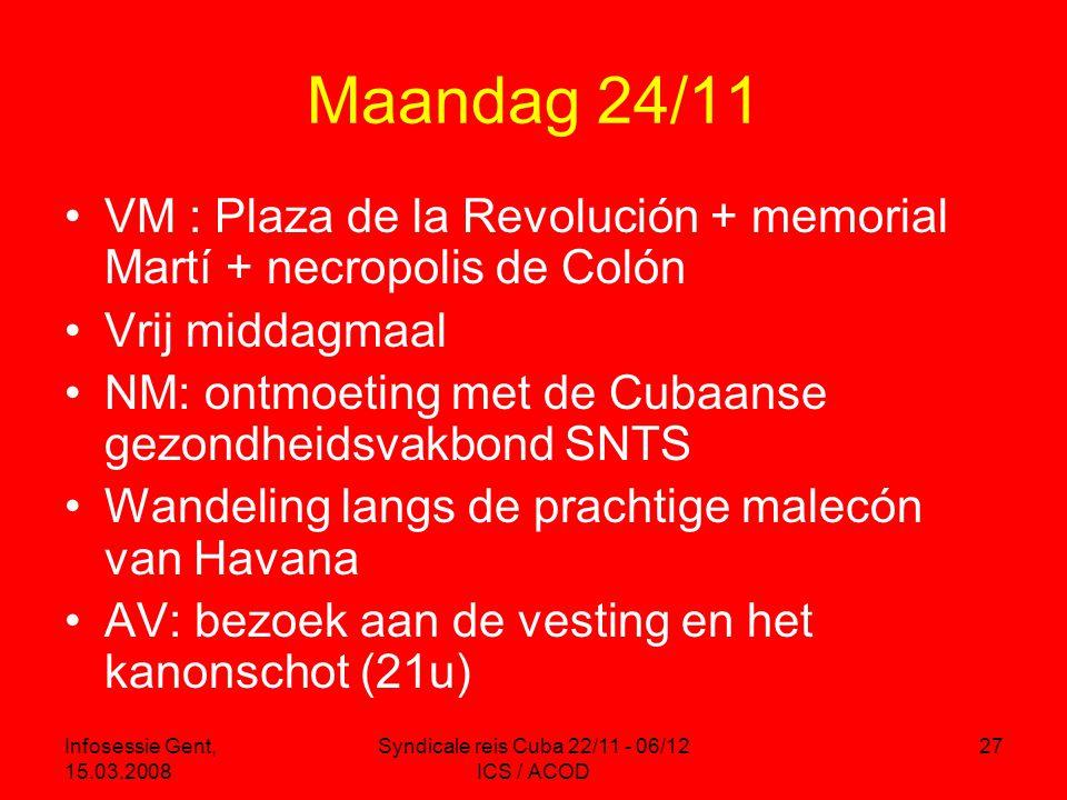 Infosessie Gent, 15.03.2008 Syndicale reis Cuba 22/11 - 06/12 ICS / ACOD 27 Maandag 24/11 •VM : Plaza de la Revolución + memorial Martí + necropolis de Colón •Vrij middagmaal •NM: ontmoeting met de Cubaanse gezondheidsvakbond SNTS •Wandeling langs de prachtige malecón van Havana •AV: bezoek aan de vesting en het kanonschot (21u)